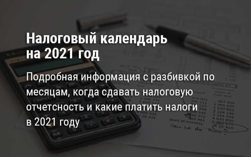 Налоговый календарь на 2021 год - когда сдавать налоговую отчетность и оплачивать налоги
