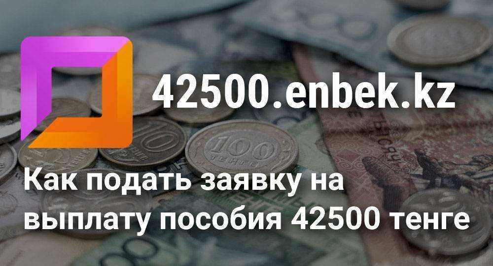Как подать заявку на выплату пособия 42500 тенге за июль месяц через сайт 42500.enbek.kz