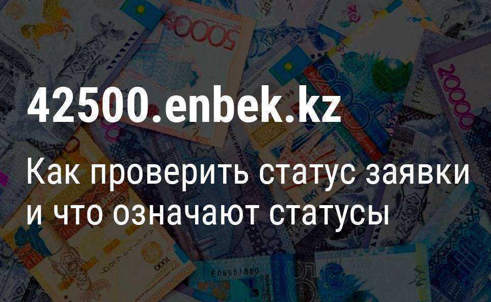 Как проверить статус заявки на выплату пособия 42500 тенге через сайт 42500.enbek.kz