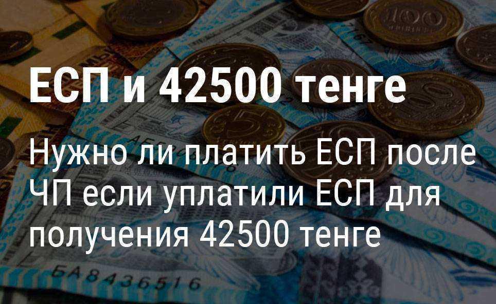 Надо ли платить ЕСП каждый месяц если уплатили его для получения пособия 42500 тенге