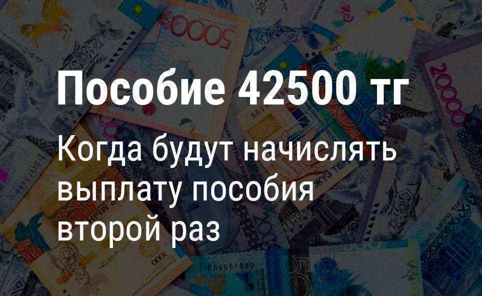 Когда будет выплата пособия 42500 тенге второй раз